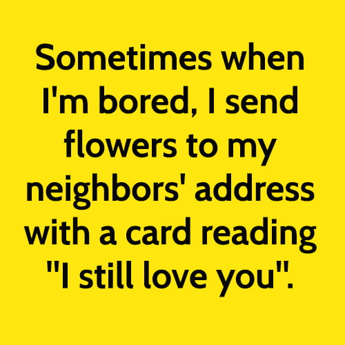 """Funny boredom meme: Sometimes when I'm bored, I send flowers to my neighbors' address with a card reading """"I still love you"""""""