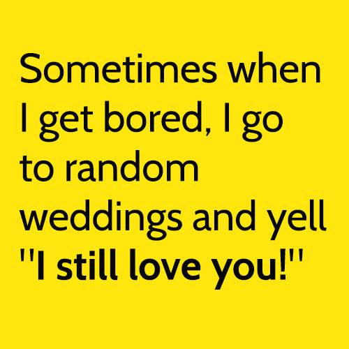 "Funny boredom meme: Sometimes when I get bored, I go to random weddings and yell ""I still love you!"""