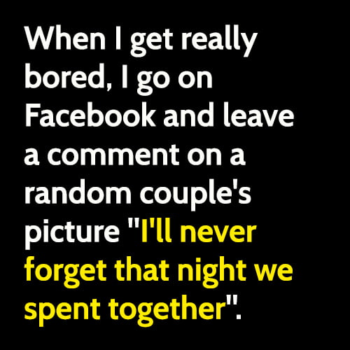 """funny boredom meme: Sometimes when I'm bored, I go on Facebook and leave a comment on a random couple's picture """"I'll never forget that night we spent together""""."""