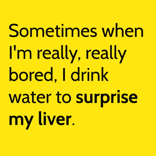 Funny meme: Sometimes when I'm really, really bored, I drink water to surprise my liver. However, this doesn't happen often.