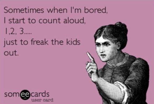 Funny boredom meme: sometimes when I'm bored, I start to count aloud, just to freak the kids out.