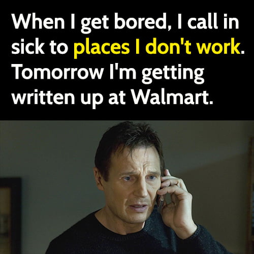 Funny boredom meme: When I get bored, I call in sick to places I don't work, just for fun.