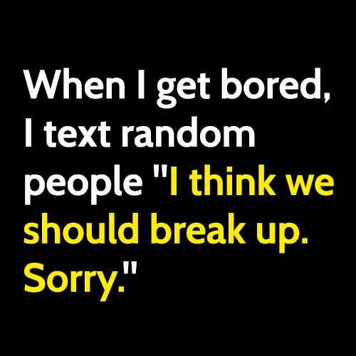 "Funny boredom meme: When I get bored, I text random people ""I think we should break up. Sorry."""