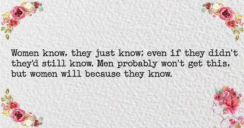 Women know, they just know; even if they didn't they'd still know. Men probably won't get this, but women will because they know.