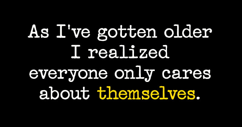 Quote: As I've gotten older I've realized everyone only cares about themselves.