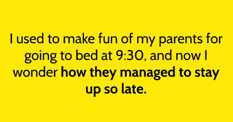 I used to make fun of my parents for going to bed at 9:30, and now I wonder how they managed to stay up so late.