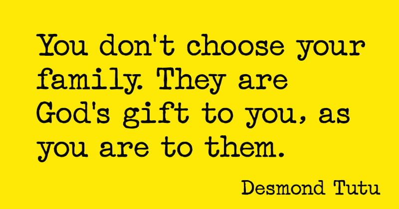 Positive quote about family You don't choose your family. They are God's gift to you, as you are to them. Desmond Tutu