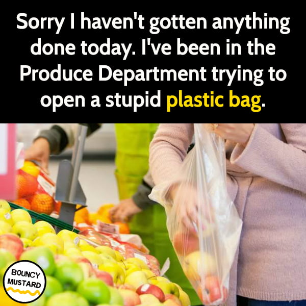 Funny meme June Sorry I haven't gotten anything done today. I've been in the Produce Department trying to open a stupid plastic bag.