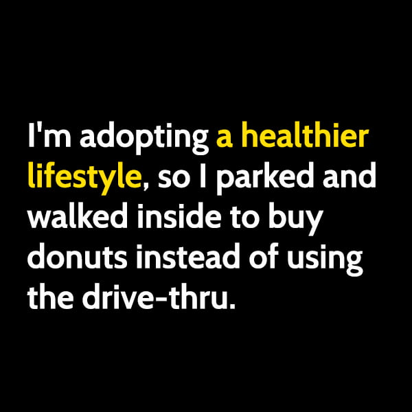 Funny meme June I'm adopting a healthier lifestyle, so I parked and walked inside to buy donuts instead of using the drive-thru.