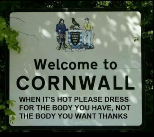 Funny Signs Welcome to Cornwall. When it's hot please dress for the body you have, not the body you want.