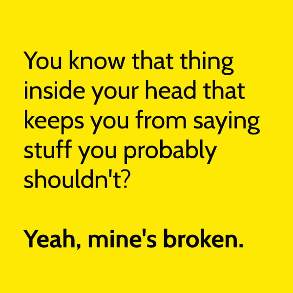 Funny meme June You know that thing inside your head that keeps you from saying stuff you probably shouldn't? Yeah, mine's broken.