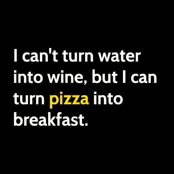 Funny meme June I can't turn water into wine, but I can turn pizza into breakfast.