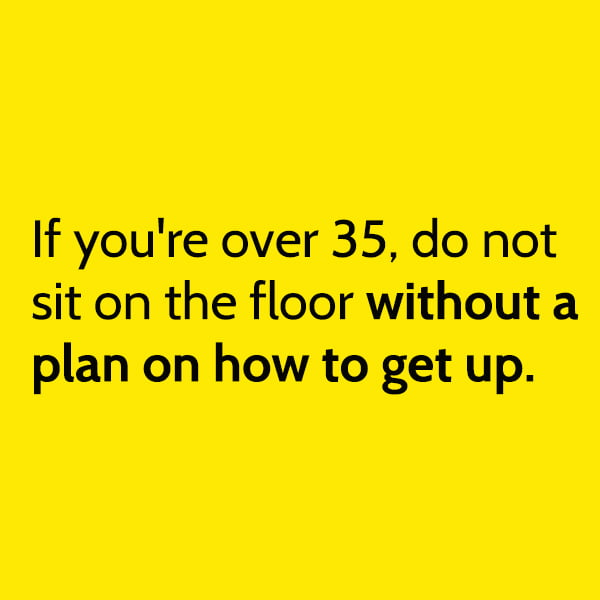 Funny meme June If you're over 35, do not sit on the floor without a plan on how to get up.