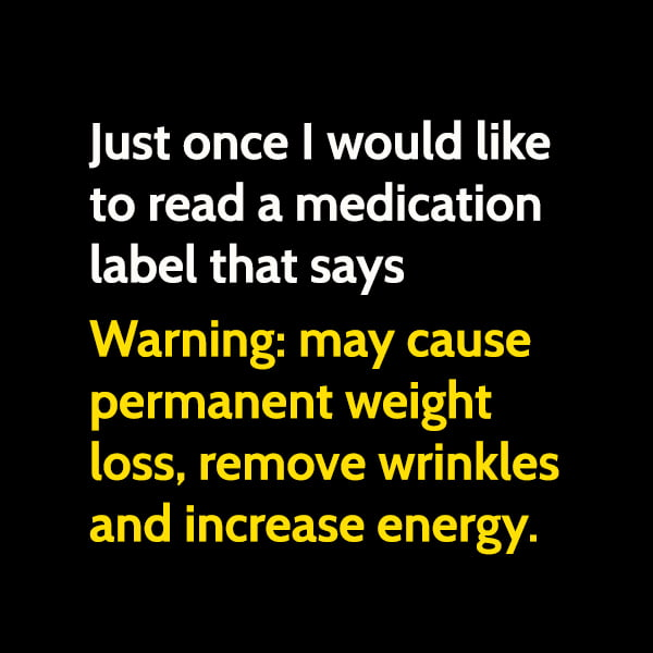 """Funny meme June Just once I would like to read a medication label that says """"Warning: may cause permanent weight loss, remove wrinkles and increase energy."""""""