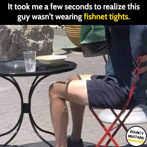 Funny random memes June It took me a second to realize this guy wasn't wearing fishnet tights.