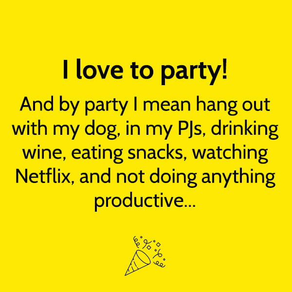 Funny meme June I love to party! And by party I mean hang out with my dog, in my PJs, drinking wine, eating snacks, watching Netflix, and not doing anything productive...