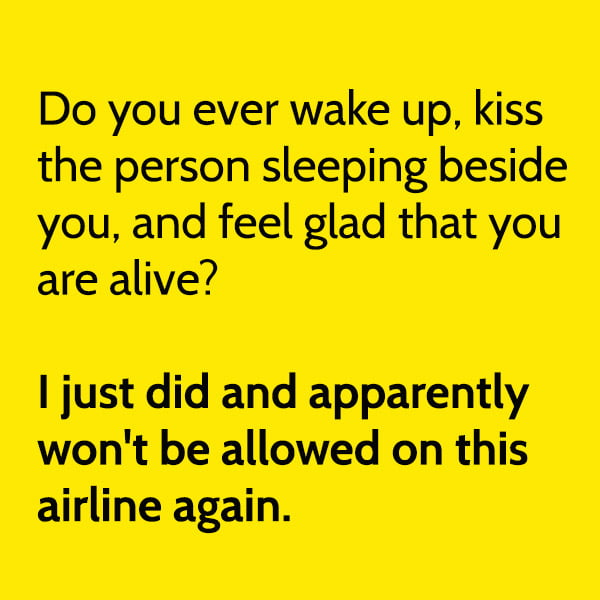 Funny meme June Do you ever wake up, kiss the person sleeping beside you, and feel glad that you are alive? I just did and apparently won't be allowed on this airline again.