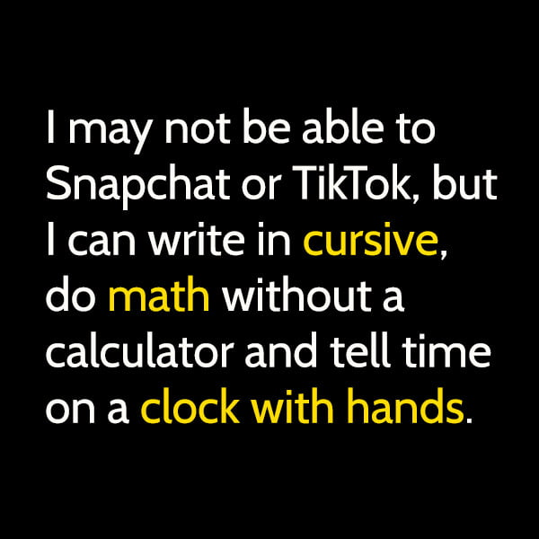 Funny meme June I may not be able to Snapchat or TikTok, but I can write in cursive, do math without a calculator and tell time on a clock with hands.