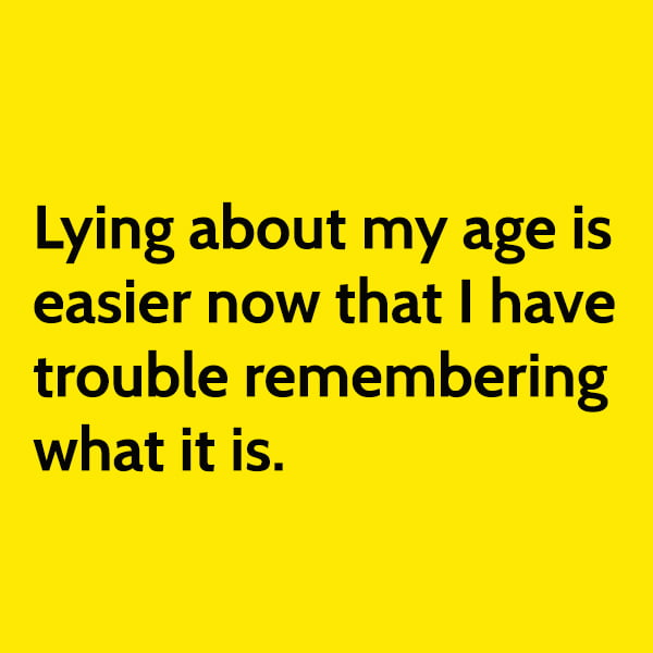 Funny random memes June Lying about my age is easier now that I have trouble remembering what it is.