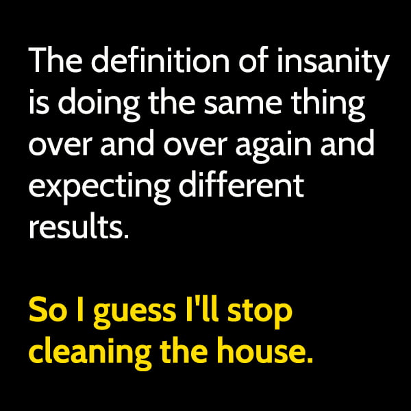 Funny random memes June The definition of insanity is doing the same thing over and over again and expecting different results. So I guess I'll stop cleaning the house.
