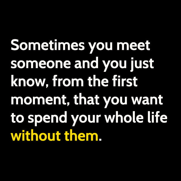 Funny meme June Sometimes you meet someone and you just know, from the first moment, that you want to spend your whole life without them.